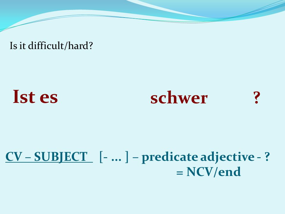 Is it difficult/hard. Ist es. schwer. . CV – SUBJECT [- ...